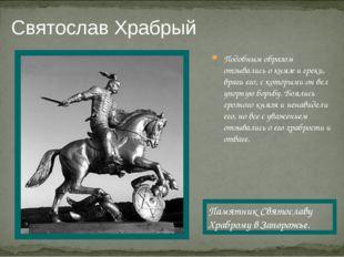 Святослав Храбрый Подобным образом отзывались о князе и греки, враги его, с к