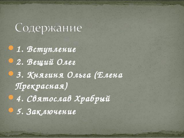 1. Вступление 2. Вещий Олег 3. Княгиня Ольга (Елена Прекрасная) 4. Святослав...
