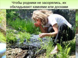 Ключевая вода очень чистая, её используют для питья. Чтобы родники не засорял
