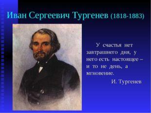Иван Сергеевич Тургенев (1818-1883) У счастья нет завтрашнего дня, у него е