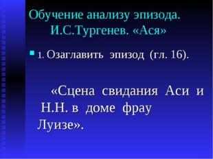 Обучение анализу эпизода. И.С.Тургенев. «Ася» 1. Озаглавить эпизод (гл. 16).