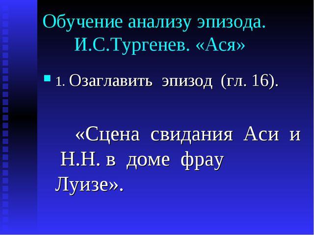 Обучение анализу эпизода. И.С.Тургенев. «Ася» 1. Озаглавить эпизод (гл. 16)....