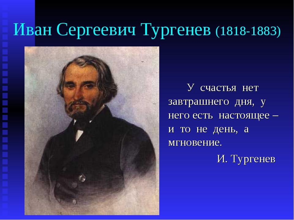 Иван Сергеевич Тургенев (1818-1883) У счастья нет завтрашнего дня, у него е...
