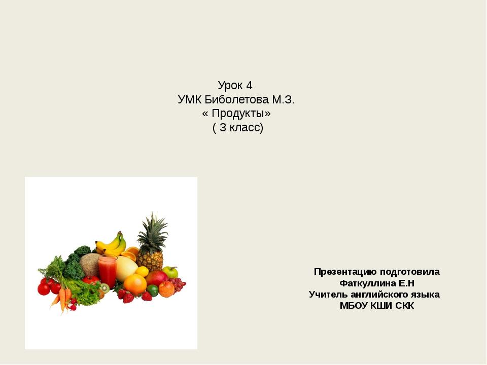 Урок 4 УМК Биболетова М.З. « Продукты» ( 3 класс) Презентацию подготовила Фат...