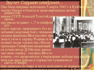 Звучит Седьмая симфония... Она была впервые исполнена 5 марта 1942 г в Куйбыш