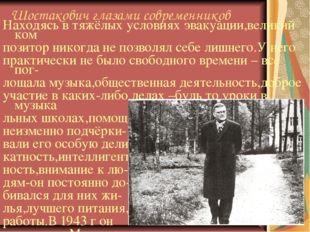 Шостакович глазами современников Находясь в тяжёлых условиях эвакуации,велики