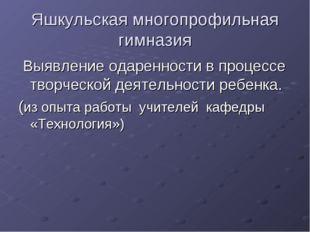 Яшкульская многопрофильная гимназия Выявление одаренности в процессе творческ
