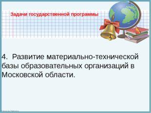 Задачи государственной программы  4. Развитие материально-технической базы