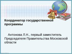 Координатор государственной программы  Антонова Л.Н., первый заместитель Пр