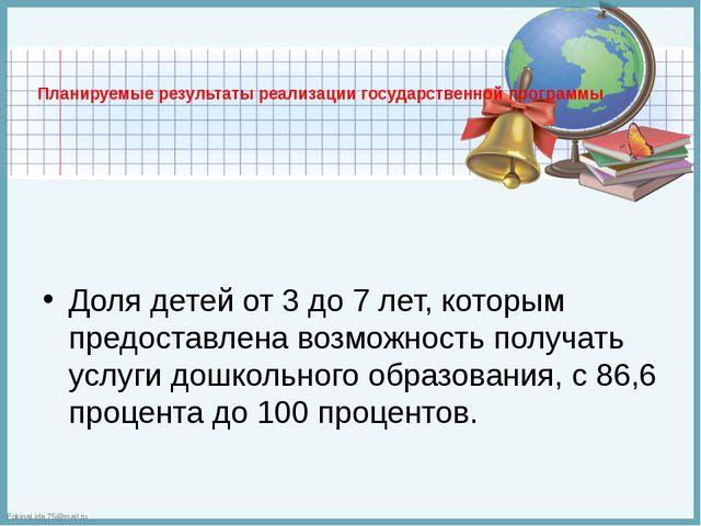 Планируемые результаты реализации государственной программы  Доля детей от 3...