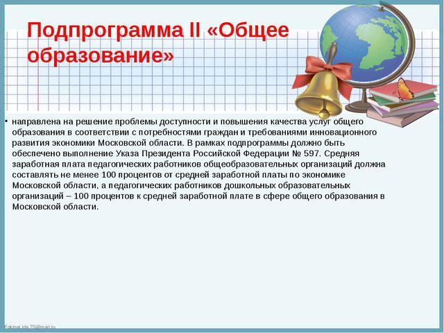 Подпрограмма II «Общее образование» направлена на решение проблемы доступност...