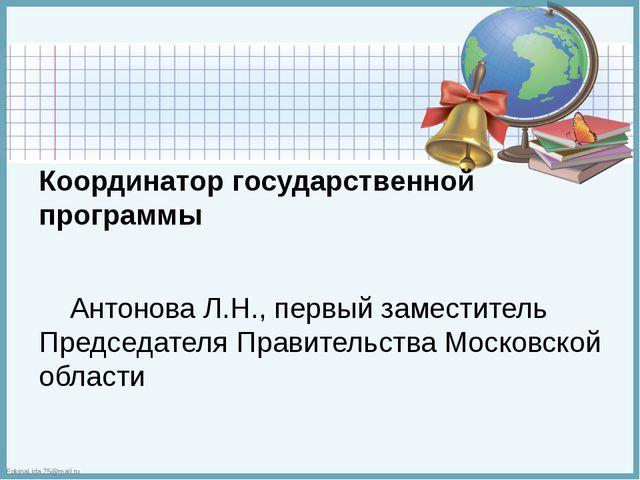 Координатор государственной программы  Антонова Л.Н., первый заместитель Пр...