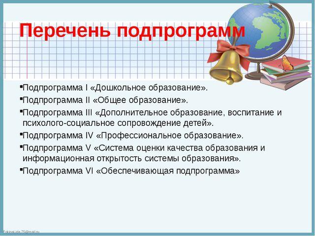Перечень подпрограмм Подпрограмма I «Дошкольное образование». Подпрограмма II...