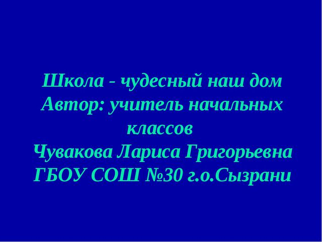 Школа - чудесный наш дом Автор: учитель начальных классов Чувакова Лариса Гри...