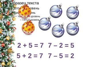 2 + 5 = 7 5 + 2 = 7 7 – 2 = 5 7 – 5 = 2