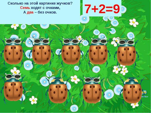 Сколько на этой картинке жучков? Семь ходят с очками, А два – без очков. 7+2=9