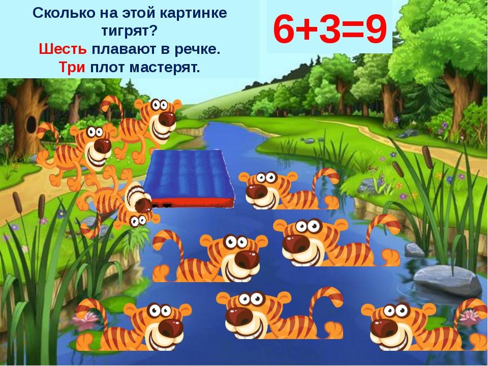 Сколько на этой картинке тигрят? Шесть плавают в речке. Три плот мастерят. 6+...