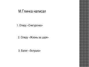 М.Глинка написал 1. Оперу «Снегурочка» 2. Оперу «Жизнь за царя» 3. Балет «Зол