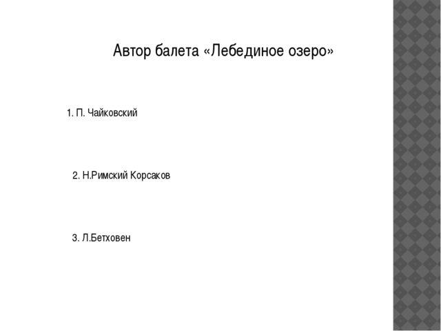 Автор балета «Лебединое озеро» 1. П. Чайковский 2. Н.Римский Корсаков 3. Л.Бе...
