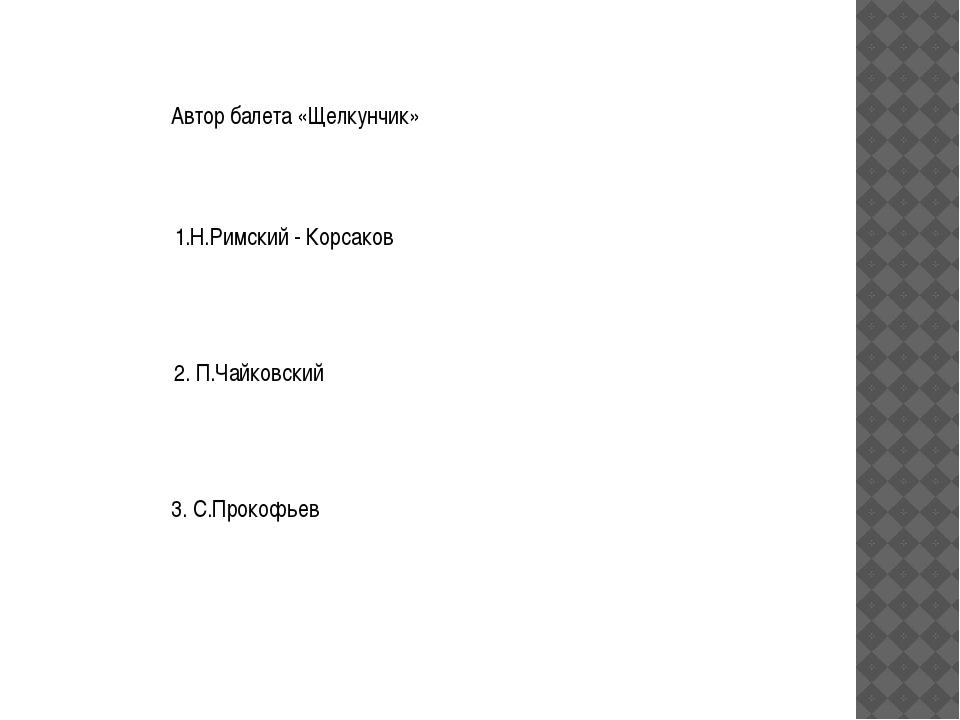 Автор балета «Щелкунчик» 1.Н.Римский - Корсаков 2. П.Чайковский 3. С.Прокофьев
