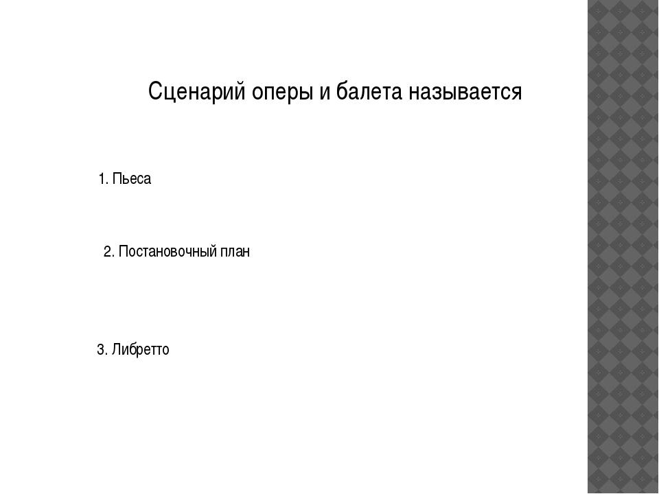 Сценарий оперы и балета называется 1. Пьеса 2. Постановочный план 3. Либретто