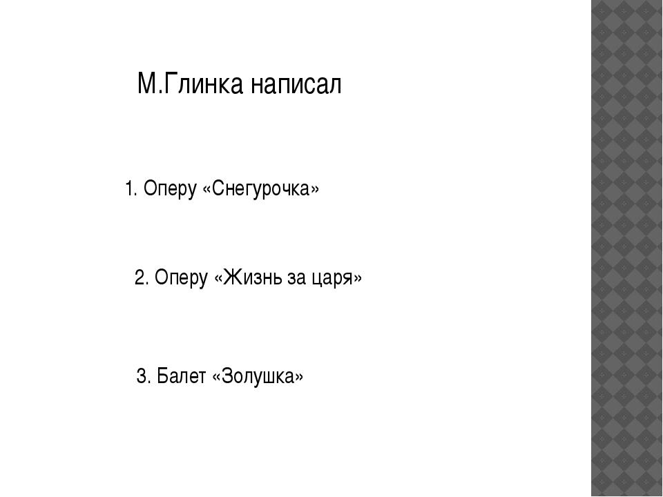 М.Глинка написал 1. Оперу «Снегурочка» 2. Оперу «Жизнь за царя» 3. Балет «Зол...