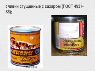 сливки сгущенные с сахаром (ГОСТ 4937-85);
