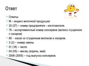 Ответы: М – индекс молочной продукции 25 (27) – номер предприятия – изготовит