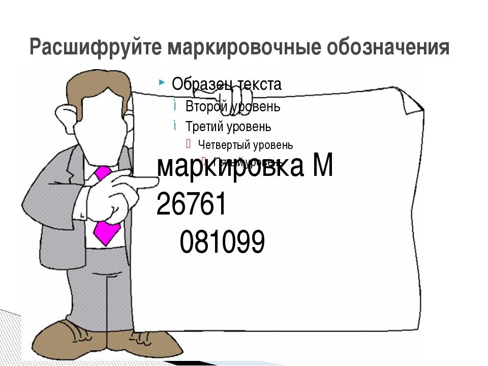 Расшифруйте маркировочные обозначения маркировка М 26761 081099