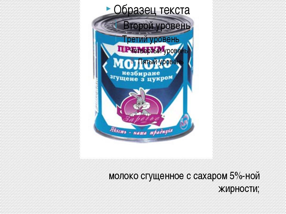 молоко сгущенное с сахаром 5%-ной жирности;