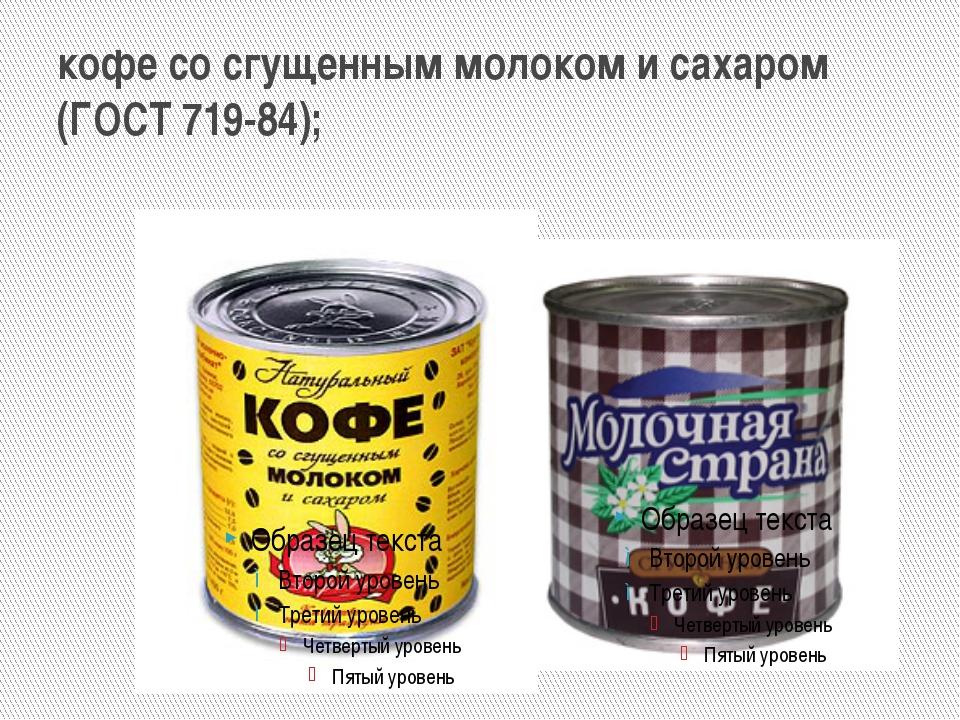 кофе со сгущенным молоком и сахаром (ГОСТ 719-84);