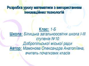 Клас: 1-Б Школа: Білицька загальноосвітня школа І-ІІІ ступенів №10 Добропільс