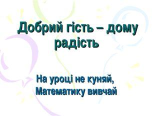 Добрий гість – дому радість На уроці не куняй, Математику вивчай