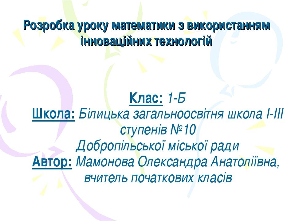 Клас: 1-Б Школа: Білицька загальноосвітня школа І-ІІІ ступенів №10 Добропільс...