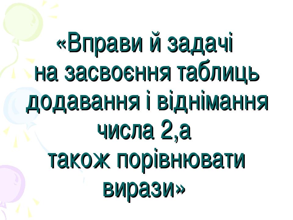 «Вправи й задачі на засвоєння таблиць додавання і віднімання числа 2,а тако...