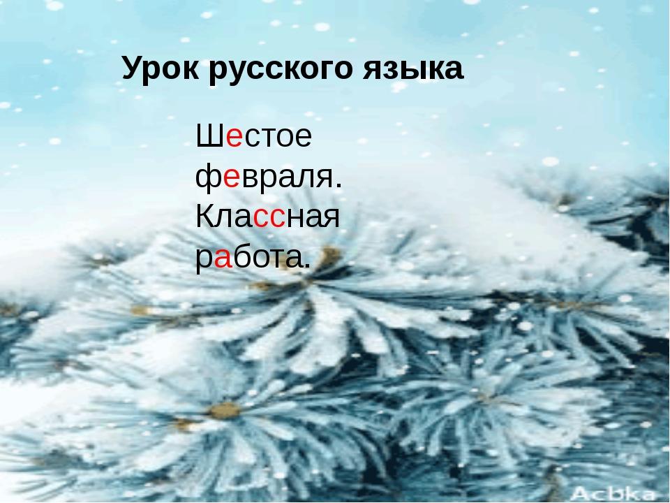 Урок русского языка Шестое февраля. Классная работа.