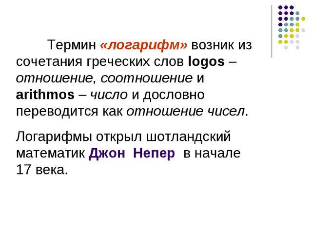 Термин «логарифм» возник из сочетания греческих слов logos – отношение, соот...