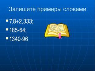 Запишите примеры словами 7,8+2,333; 185-64; 1340-96