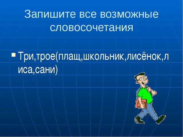 Запишите все возможные словосочетания Три,трое(плащ,школьник,лисёнок,лиса,сани)