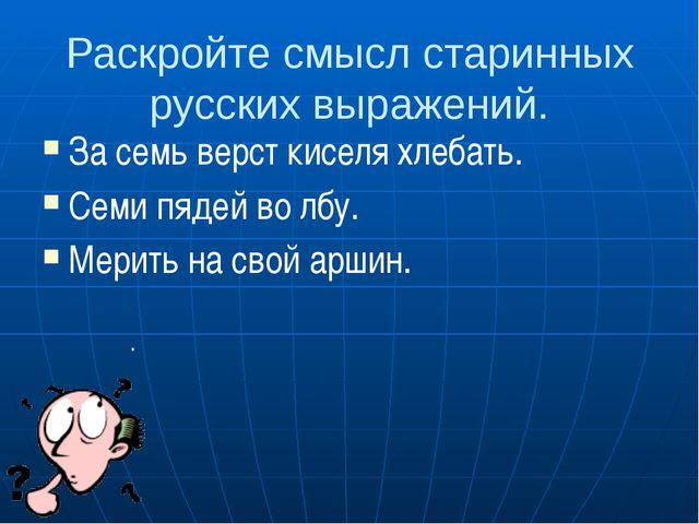 Раскройте смысл старинных русских выражений. За семь верст киселя хлебать. Се...