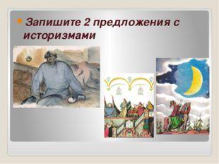 Запишите 2 предложения с историзмами