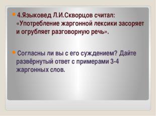 4.Языковед Л.И.Скворцов считал: «Употребление жаргонной лексики засоряет и о