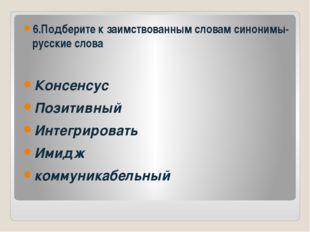 6.Подберите к заимствованным словам синонимы-русские слова Консенсус Позитив