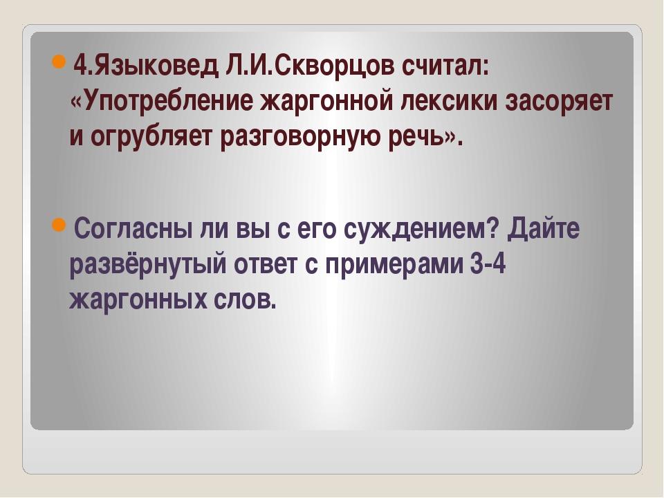 4.Языковед Л.И.Скворцов считал: «Употребление жаргонной лексики засоряет и о...