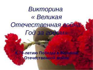 Викторина  « Великая Отечественная война. Год за годом» К 70-летию Победы в