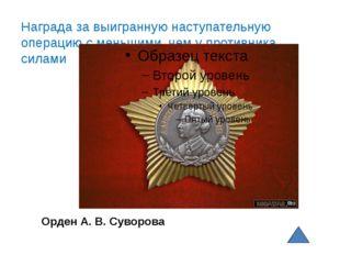 Орден А. В. Суворова Награда за выигранную наступательную операцию с меньшим