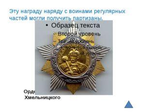 Орден Богдана Хмельницкого Эту награду наряду с воинами регулярных частей мо