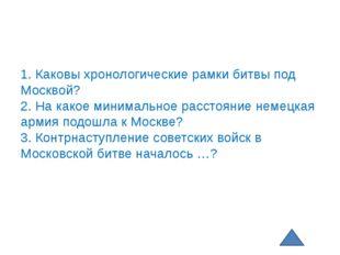 1. Каковы хронологические рамки битвы под Москвой? 2. На какое минимальное ра