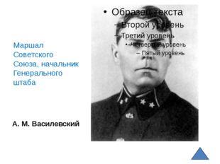 А. М. Василевский Маршал Советского Союза, начальник Генерального штаба