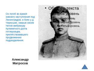Александр Матросов Он погиб во время зимнего наступления под Ленинградом, в